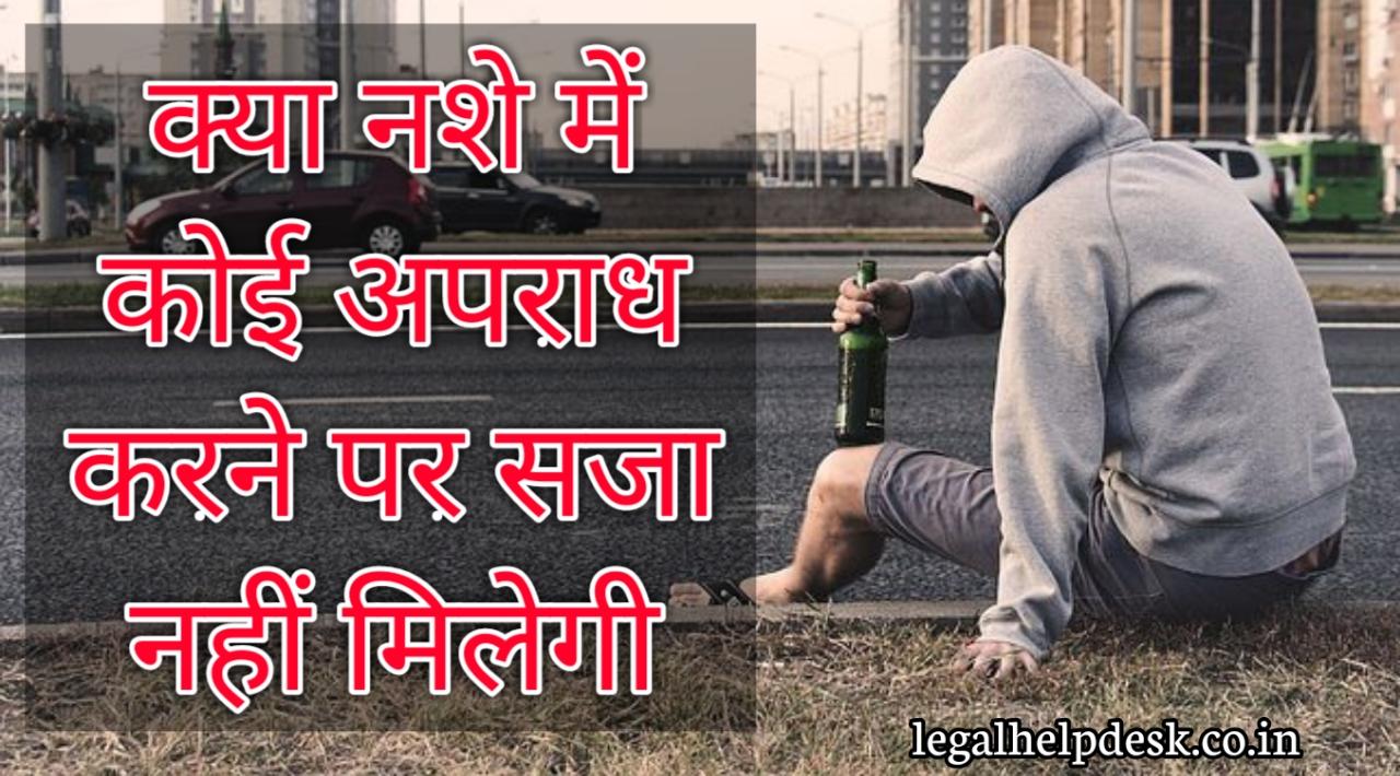 क्या नशे में कोई अपराध करने पर सजा नहीं मिलेगी | क्या नशे में अपराध किया तो सजा में कमी हो सकती है