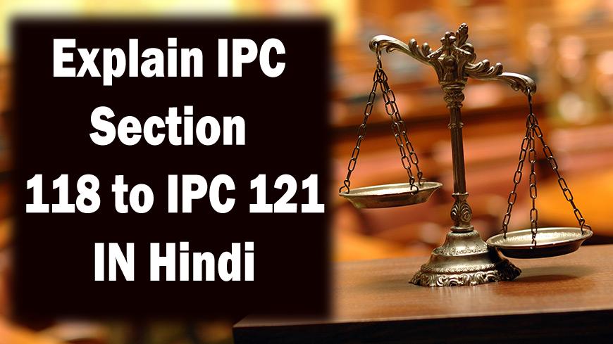 Explain IPC Section 118 to IPC 121 - IPC धारा 118 से IPC 121 की व्याख्या कीजिए